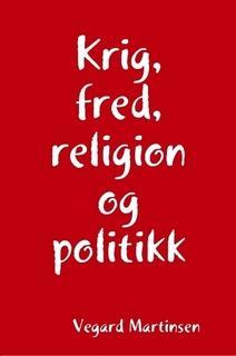 Krig, fred, religion og politikk av Vegard Martinsen
